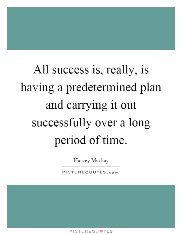 All success is, really, is having a predetermined plan and ...
