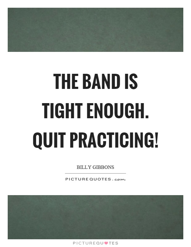 The band is tight enough. Quit practicing! Picture Quote #1