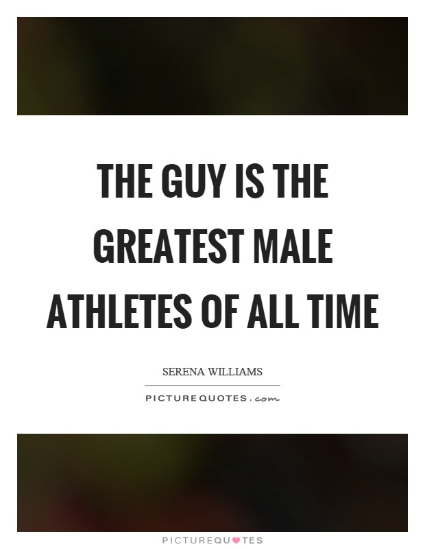 The guy is the greatest male athletes of all time Picture Quote #1