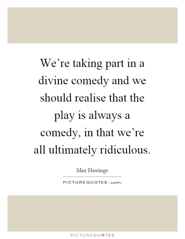We're taking part in a divine comedy and we should realise that the play is always a comedy, in that we're all ultimately ridiculous Picture Quote #1