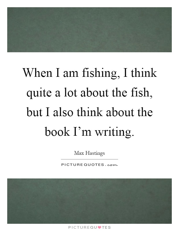 When I am fishing, I think quite a lot about the fish, but I also think about the book I'm writing Picture Quote #1