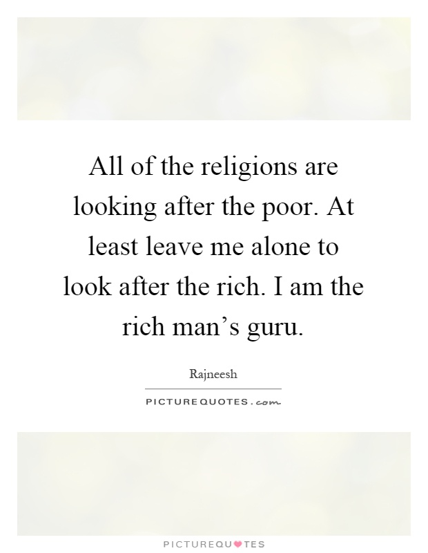 All of the religions are looking after the poor. At least leave me alone to look after the rich. I am the rich man's guru Picture Quote #1