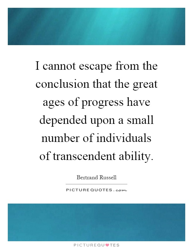 I cannot escape from the conclusion that the great ages of progress have depended upon a small number of individuals of transcendent ability Picture Quote #1