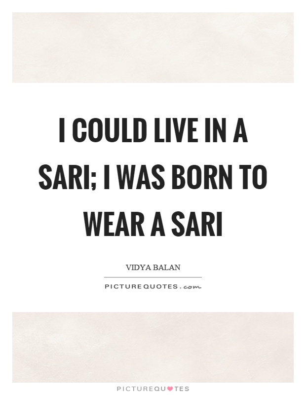 I could live in a sari; I was born to wear a sari Picture Quote #1