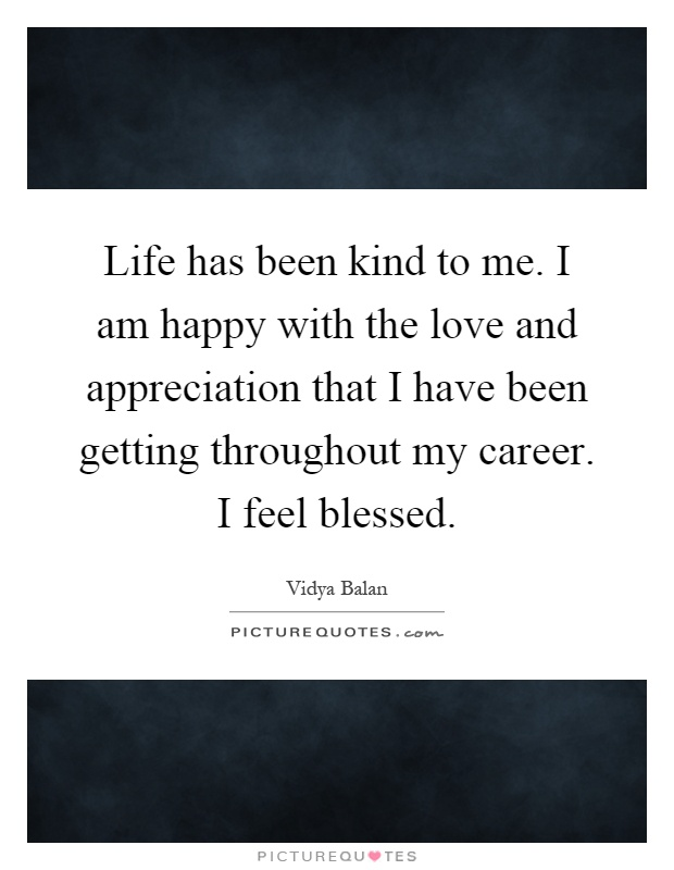 Life has been kind to me. I am happy with the love and appreciation that I have been getting throughout my career. I feel blessed Picture Quote #1