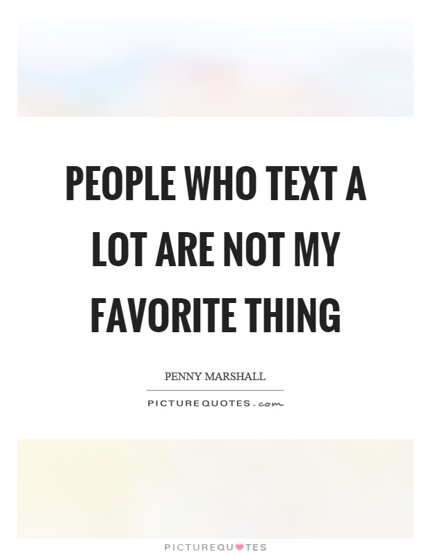 People who text a lot are not my favorite thing Picture Quote #1