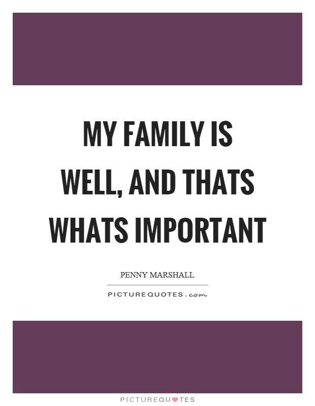 My family is well, and thats whats important Picture Quote #1