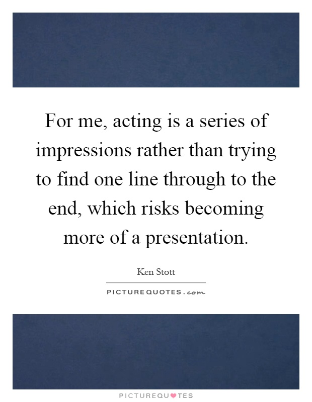 For me, acting is a series of impressions rather than trying to find one line through to the end, which risks becoming more of a presentation Picture Quote #1