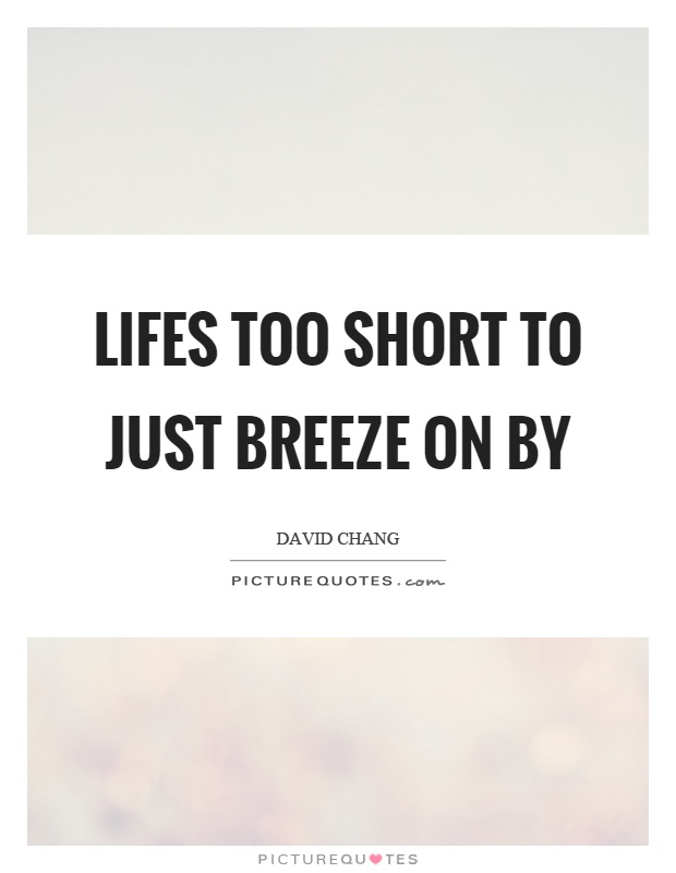 Lifes too short to just breeze on by Picture Quote #1