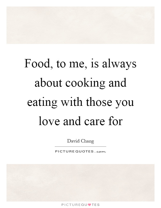Food, to me, is always about cooking and eating with those you love and care for Picture Quote #1
