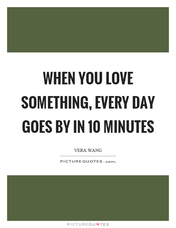 When you love something, every day goes by in 10 minutes Picture Quote #1