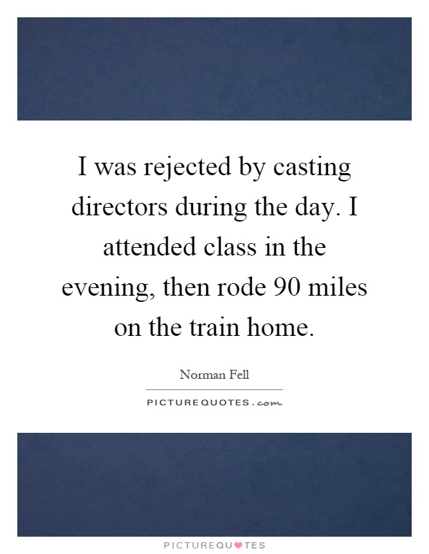 I was rejected by casting directors during the day. I attended class in the evening, then rode 90 miles on the train home Picture Quote #1