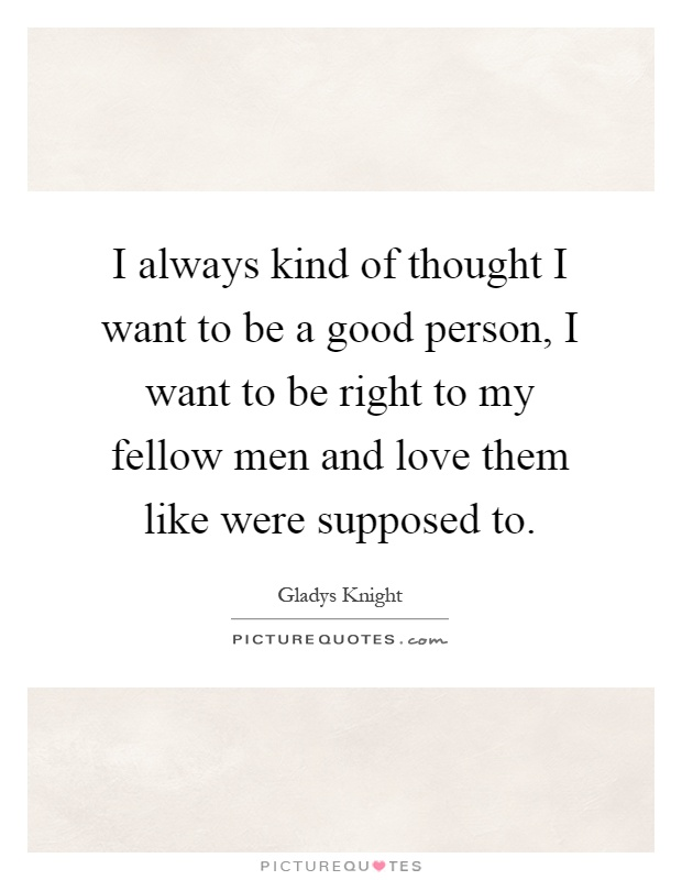 I always kind of thought I want to be a good person, I want to be right to my fellow men and love them like were supposed to Picture Quote #1
