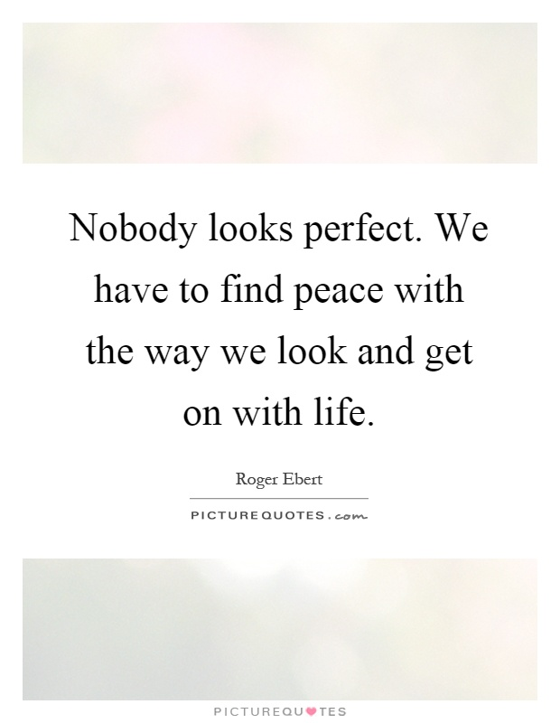 Nobody looks perfect. We have to find peace with the way we look and get on with life Picture Quote #1