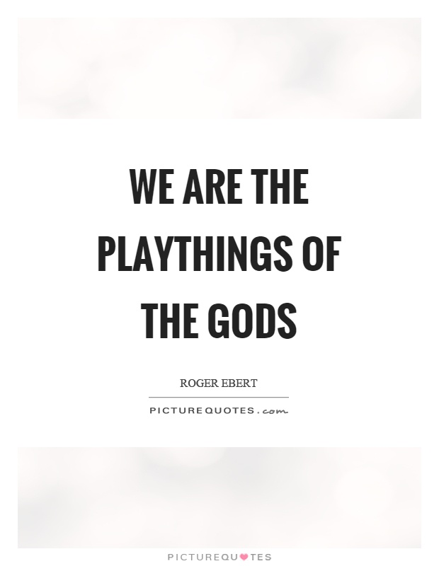 We are the playthings of the gods Picture Quote #1