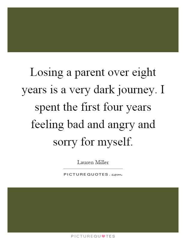 Losing a parent over eight years is a very dark journey. I spent the first four years feeling bad and angry and sorry for myself Picture Quote #1