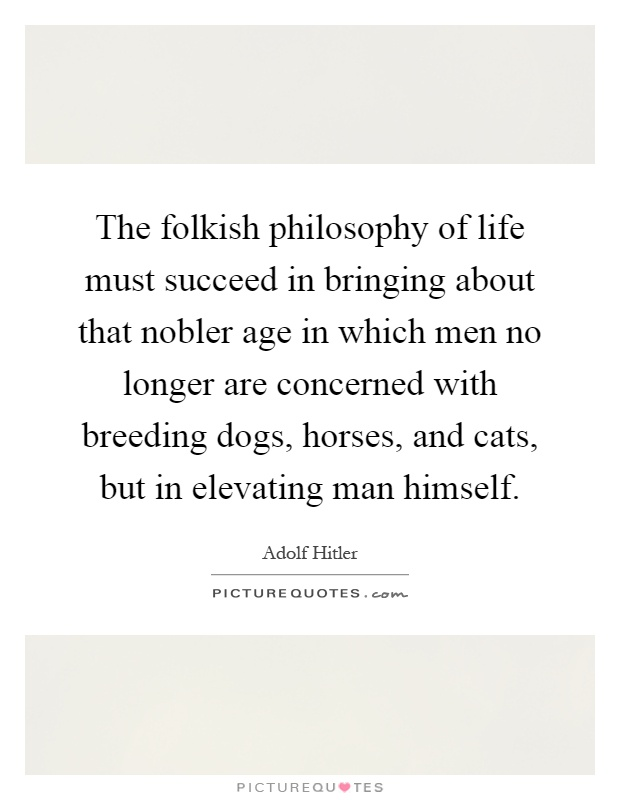 The folkish philosophy of life must succeed in bringing about that nobler age in which men no longer are concerned with breeding dogs, horses, and cats, but in elevating man himself Picture Quote #1