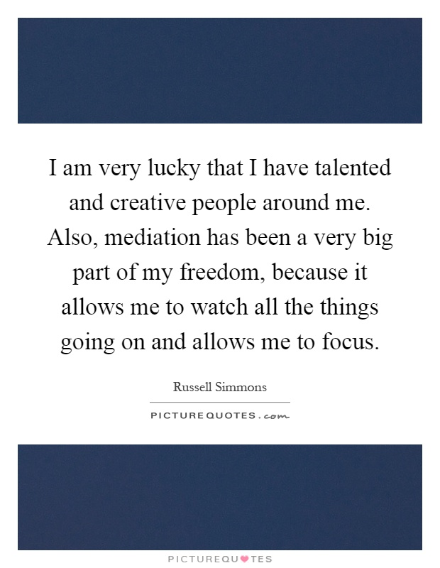 I am very lucky that I have talented and creative people around me. Also, mediation has been a very big part of my freedom, because it allows me to watch all the things going on and allows me to focus Picture Quote #1