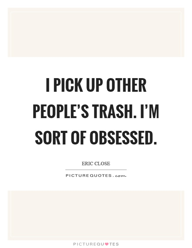 I pick up other people's trash. I'm sort of obsessed Picture Quote #1