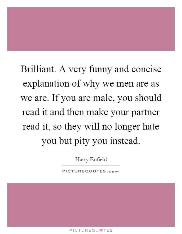 Brilliant. A very funny and concise explanation of why we men are as we are. If you are male, you should read it and then make your partner read it, so they will no longer hate you but pity you instead Picture Quote #1