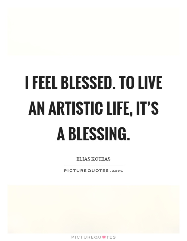 I feel blessed. To live an artistic life, it's a blessing Picture Quote #1