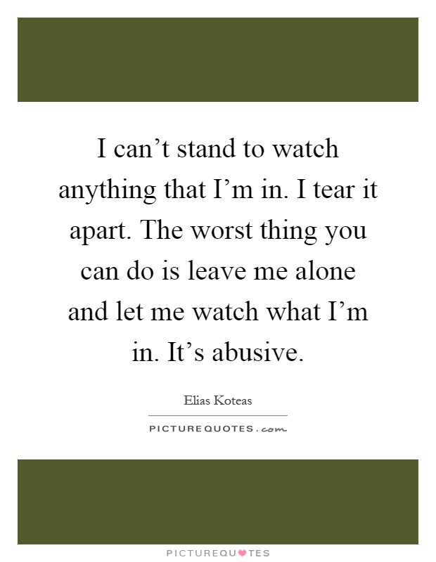 I can't stand to watch anything that I'm in. I tear it apart. The worst thing you can do is leave me alone and let me watch what I'm in. It's abusive Picture Quote #1