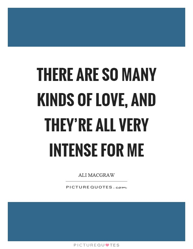 There are so many kinds of love, and they're all very intense for me Picture Quote #1