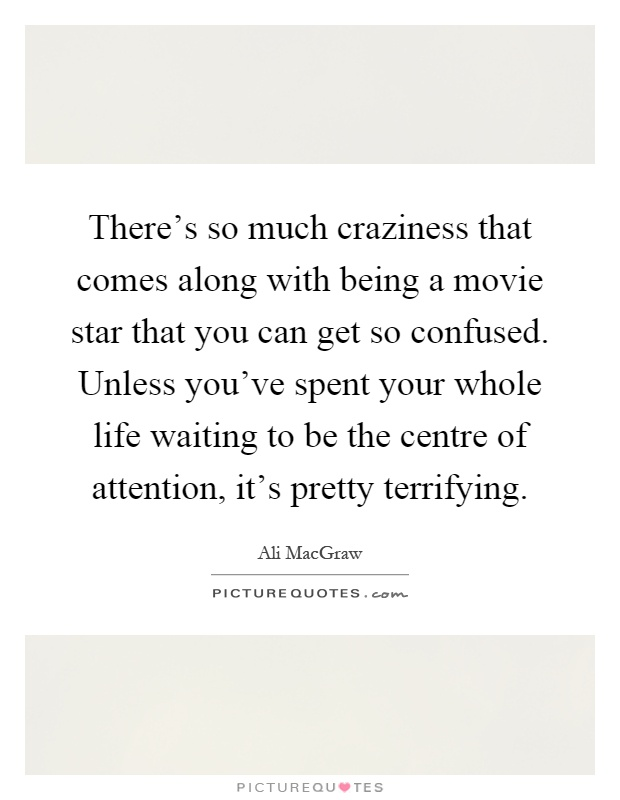 There's so much craziness that comes along with being a movie star that you can get so confused. Unless you've spent your whole life waiting to be the centre of attention, it's pretty terrifying Picture Quote #1