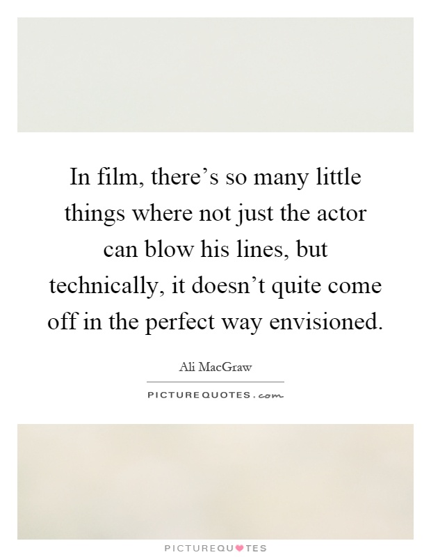 In film, there's so many little things where not just the actor can blow his lines, but technically, it doesn't quite come off in the perfect way envisioned Picture Quote #1