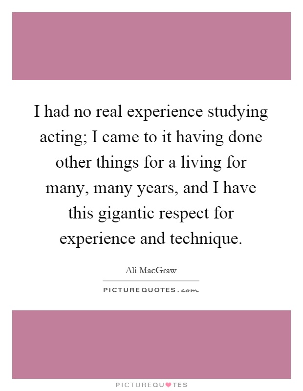 I had no real experience studying acting; I came to it having done other things for a living for many, many years, and I have this gigantic respect for experience and technique Picture Quote #1