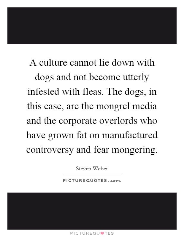 A culture cannot lie down with dogs and not become utterly infested with fleas. The dogs, in this case, are the mongrel media and the corporate overlords who have grown fat on manufactured controversy and fear mongering Picture Quote #1