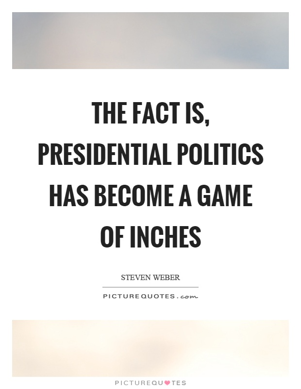The fact is, presidential politics has become a game of inches Picture Quote #1