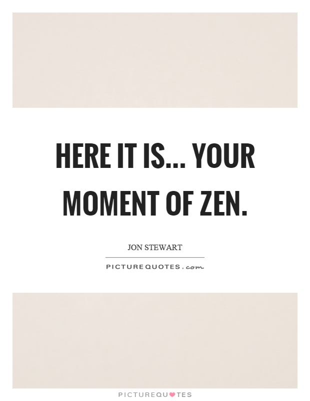 Here it is... your moment of zen Picture Quote #1