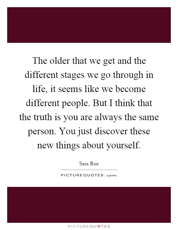 The older that we get and the different stages we go through in life, it seems like we become different people. But I think that the truth is you are always the same person. You just discover these new things about yourself Picture Quote #1