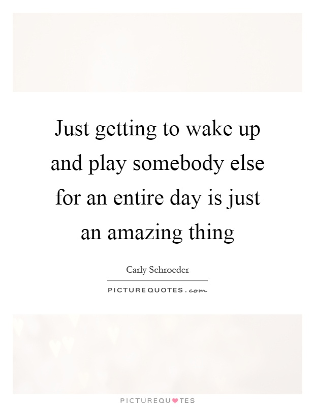 Just getting to wake up and play somebody else for an entire day is just an amazing thing Picture Quote #1