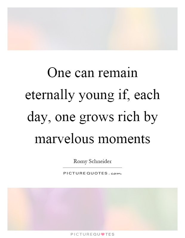 One can remain eternally young if, each day, one grows rich by marvelous moments Picture Quote #1