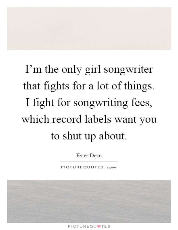 I'm the only girl songwriter that fights for a lot of things. I fight for songwriting fees, which record labels want you to shut up about Picture Quote #1