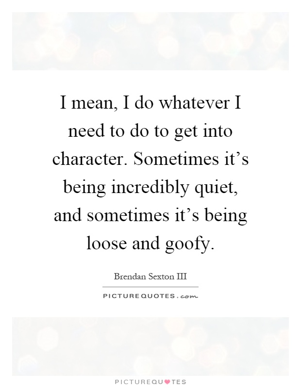 I mean, I do whatever I need to do to get into character. Sometimes it's being incredibly quiet, and sometimes it's being loose and goofy Picture Quote #1