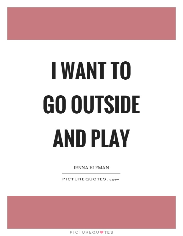 I want to go outside and play Picture Quote #1