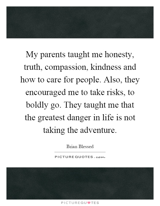 My parents taught me honesty, truth, compassion, kindness and how to care for people. Also, they encouraged me to take risks, to boldly go. They taught me that the greatest danger in life is not taking the adventure Picture Quote #1