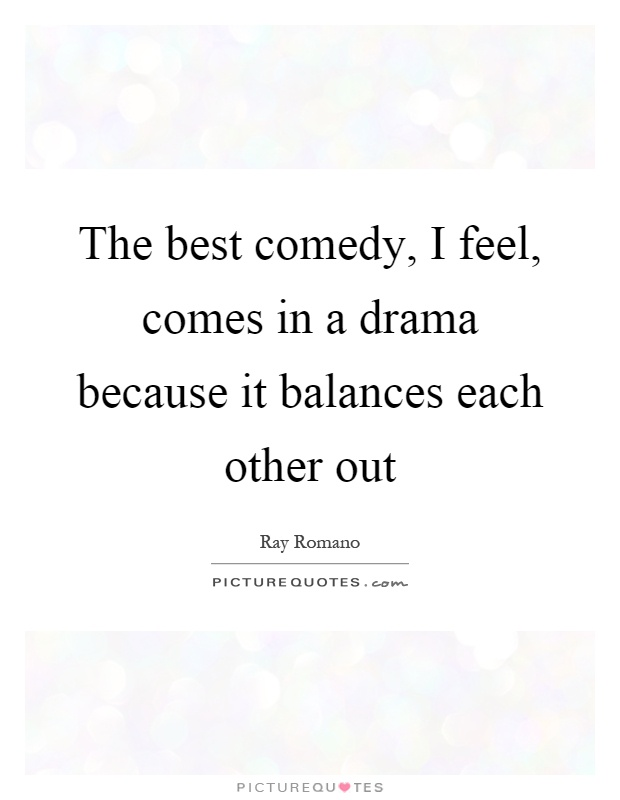 The best comedy, I feel, comes in a drama because it balances each other out Picture Quote #1