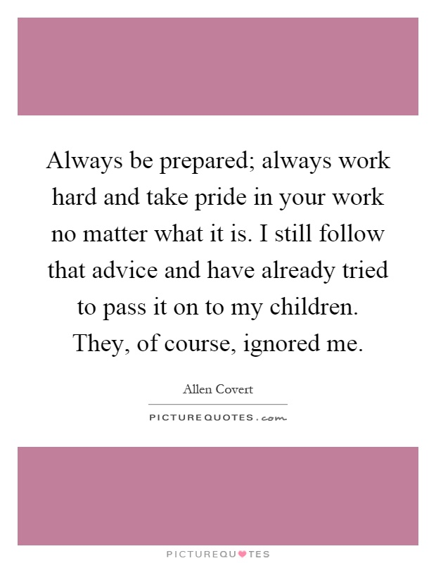 Always be prepared; always work hard and take pride in your work