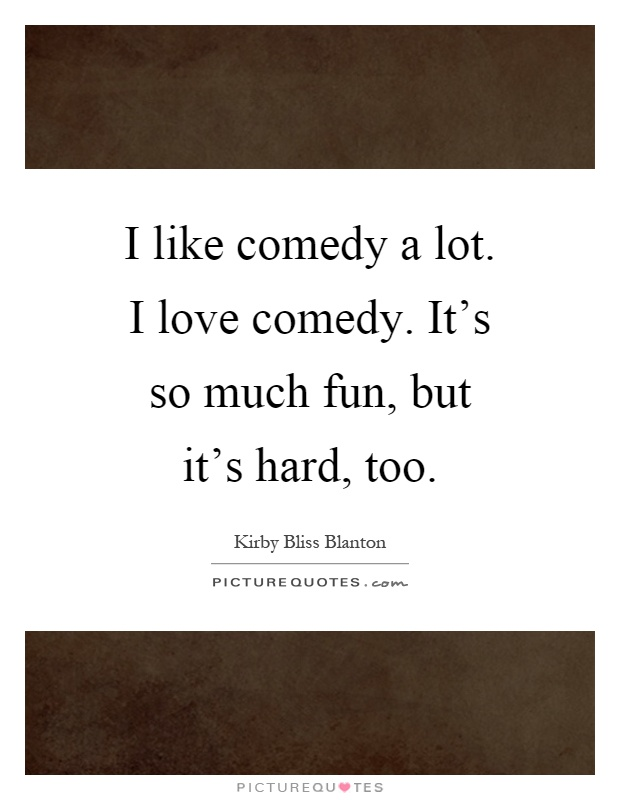I like comedy a lot. I love comedy. It's so much fun, but it's hard, too Picture Quote #1