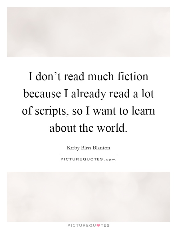 I don't read much fiction because I already read a lot of scripts, so I want to learn about the world Picture Quote #1