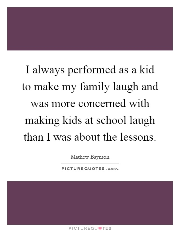 I always performed as a kid to make my family laugh and was more concerned with making kids at school laugh than I was about the lessons Picture Quote #1