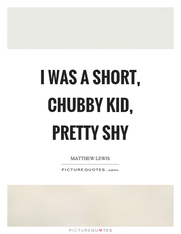 I was a short, chubby kid, pretty shy Picture Quote #1