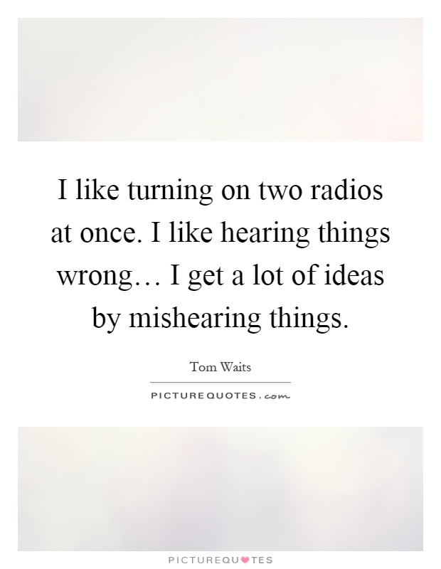 I like turning on two radios at once. I like hearing things wrong… I get a lot of ideas by mishearing things Picture Quote #1