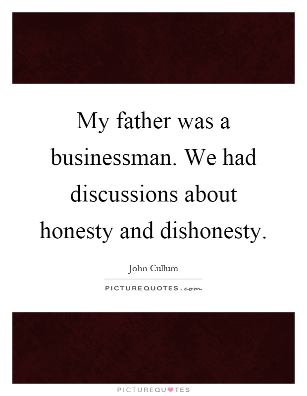 My father was a businessman. We had discussions about honesty and dishonesty Picture Quote #1