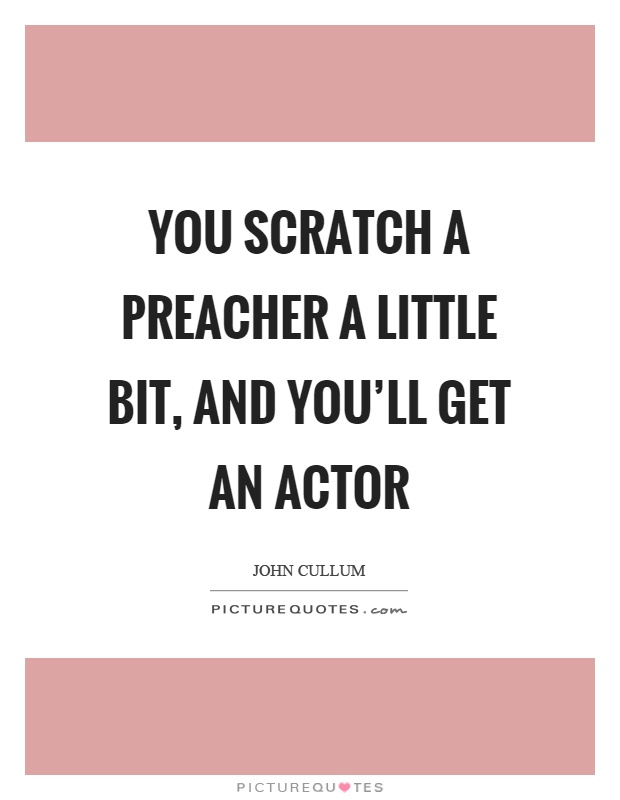 You scratch a preacher a little bit, and you'll get an actor Picture Quote #1