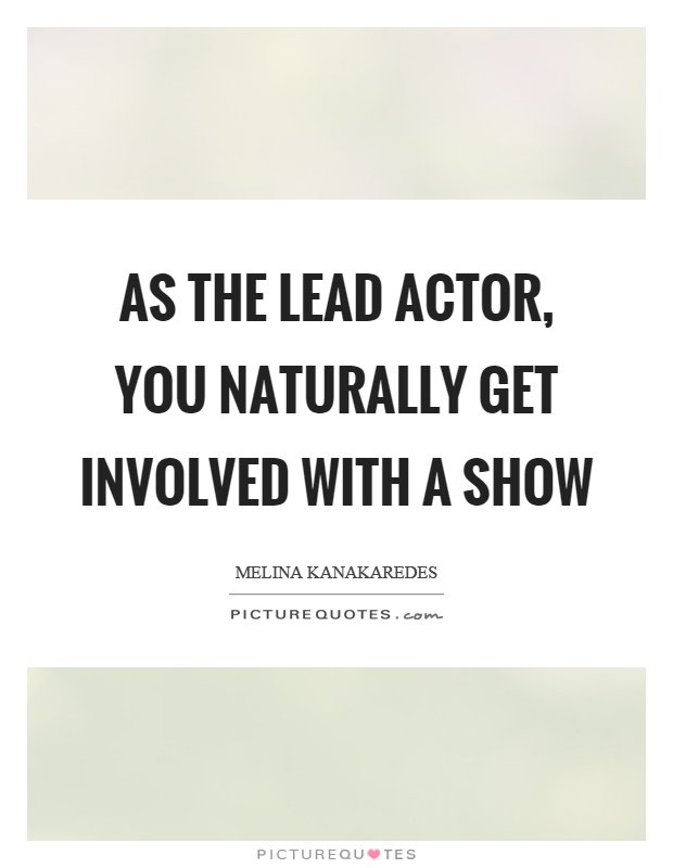 As the lead actor, you naturally get involved with a show Picture Quote #1